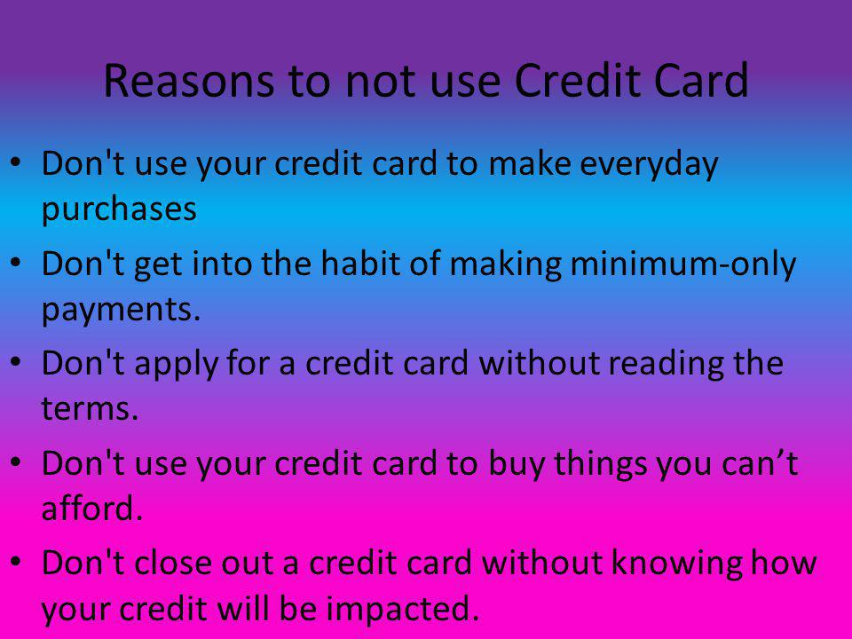 Reasons to not use Credit Card Don t use your credit card to make everyday purchases Don t get into the habit of making minimum-only payments.