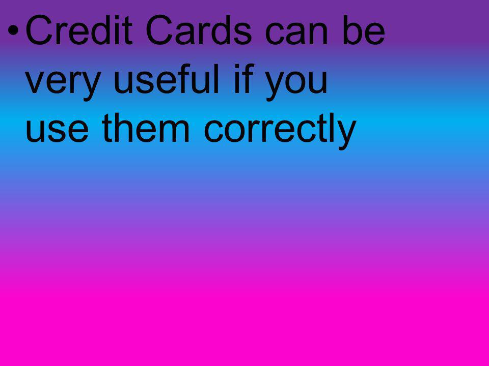Credit Cards can be very useful if you use them correctly