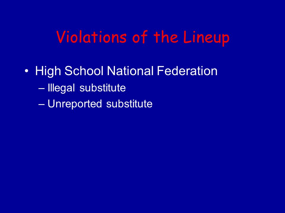 Violations of the Lineup High School National Federation –Illegal substitute –Unreported substitute