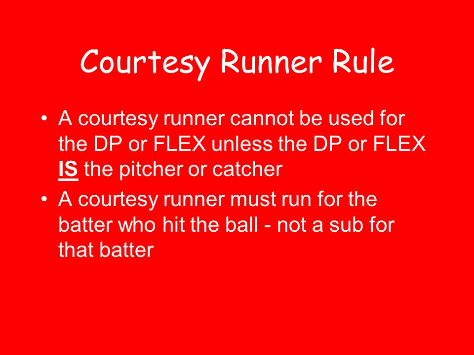 Courtesy Runner Rule A courtesy runner cannot be used for the DP or FLEX unless the DP or FLEX IS the pitcher or catcher A courtesy runner must run fo