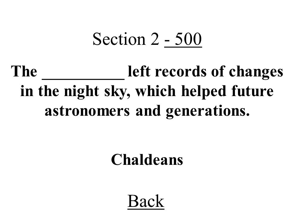 Back Section 2 - 500 Chaldeans The __________ left records of changes in the night sky, which helped future astronomers and generations.
