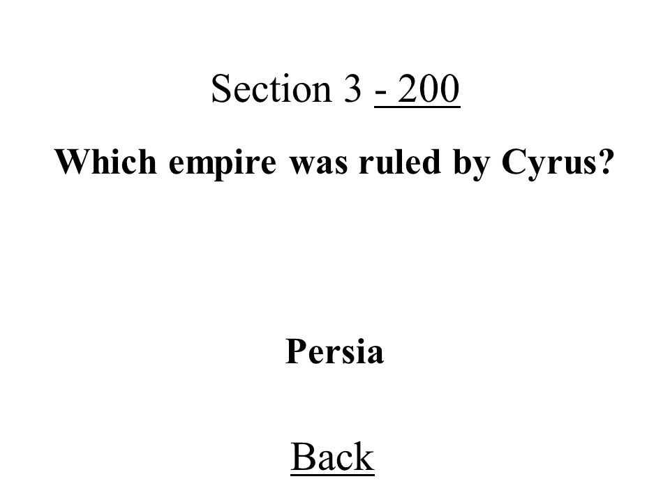 Back Section 3 - 200 Persia Which empire was ruled by Cyrus?
