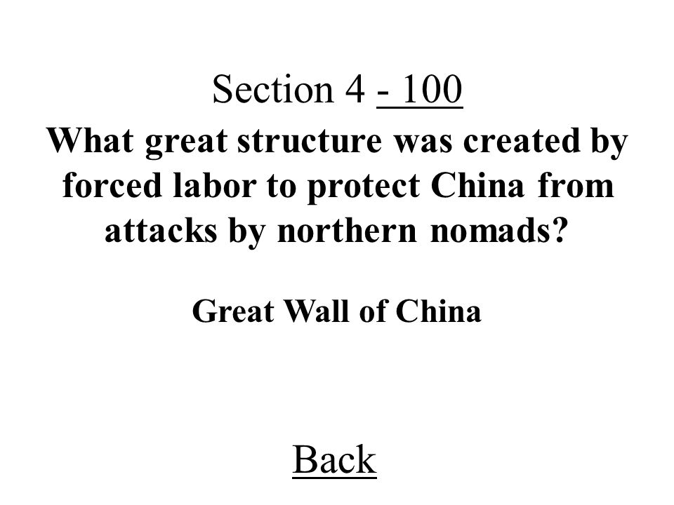 Back Section 4 - 100 Great Wall of China What great structure was created by forced labor to protect China from attacks by northern nomads?