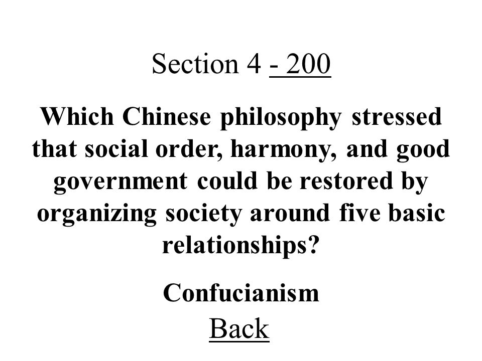 Back Section 4 - 200 Confucianism Which Chinese philosophy stressed that social order, harmony, and good government could be restored by organizing society around five basic relationships?