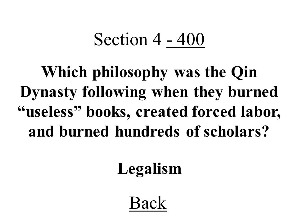 Back Section 4 - 400 Legalism Which philosophy was the Qin Dynasty following when they burned useless books, created forced labor, and burned hundreds of scholars?