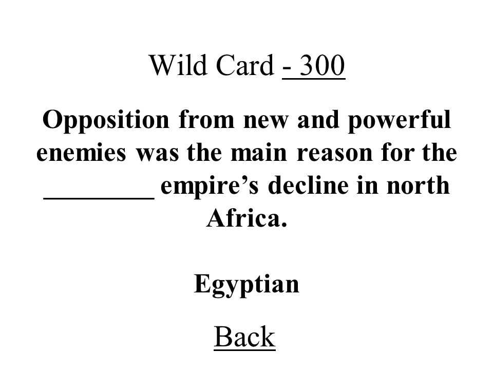 Back Wild Card - 300 Egyptian Opposition from new and powerful enemies was the main reason for the ________ empires decline in north Africa.