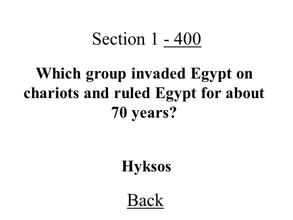 Section 1 - 400 Back Hyksos Which group invaded Egypt on chariots and ruled Egypt for about 70 years?