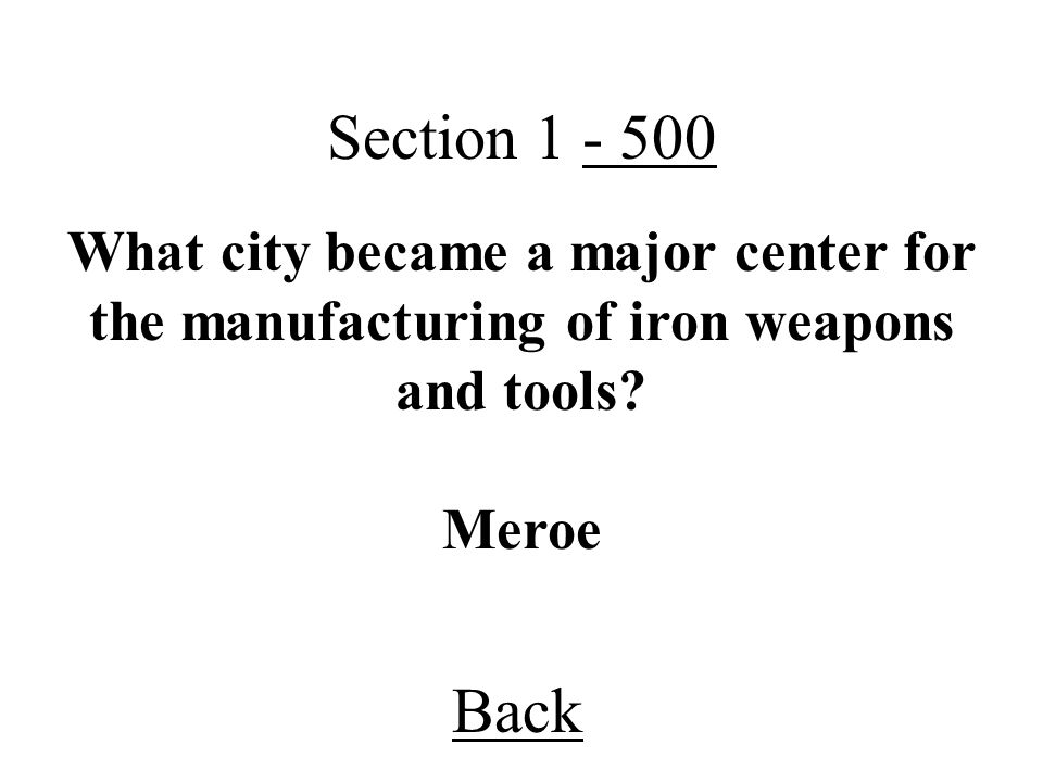 Section 1 - 500 Back Meroe What city became a major center for the manufacturing of iron weapons and tools?