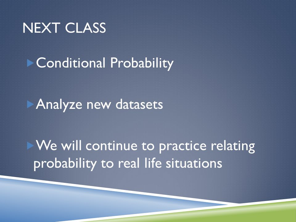 NEXT CLASS Conditional Probability Analyze new datasets We will continue to practice relating probability to real life situations