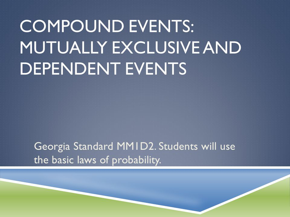 COMPOUND EVENTS: MUTUALLY EXCLUSIVE AND DEPENDENT EVENTS Georgia Standard MM1D2. Students will use the basic laws of probability.