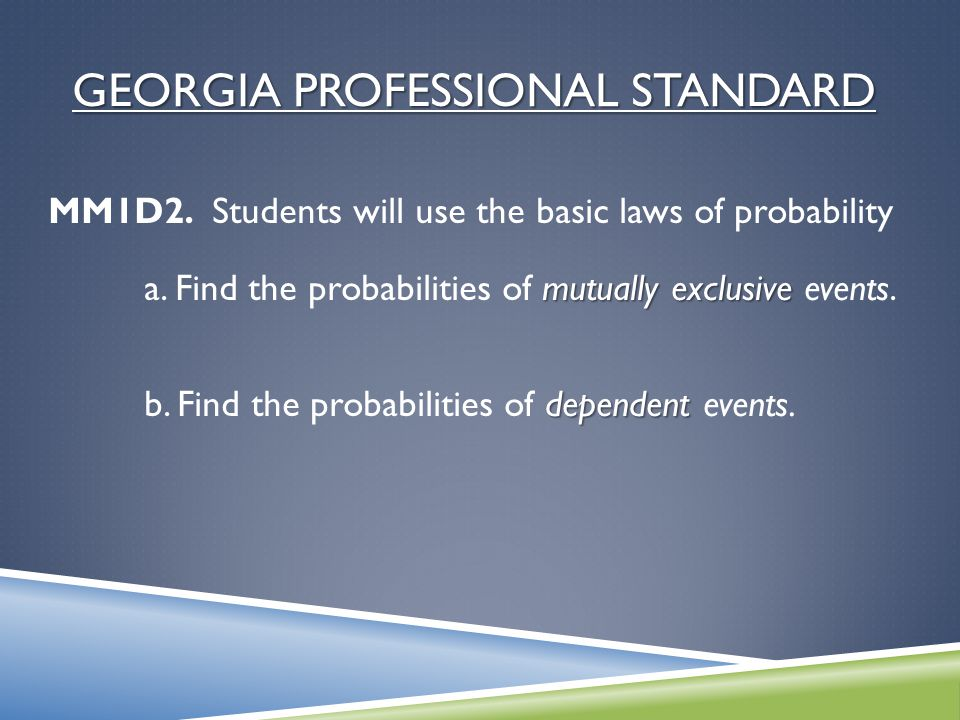 GEORGIA PROFESSIONAL STANDARD MM1D2. Students will use the basic laws of probability mutually exclusive a. Find the probabilities of mutually exclusiv