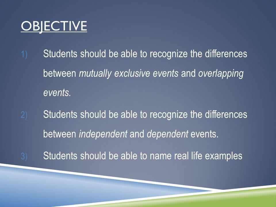 OBJECTIVE 1) Students should be able to recognize the differences between mutually exclusive events and overlapping events. 2) Students should be able