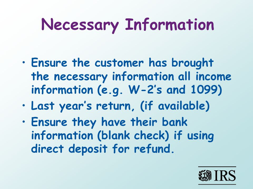 Necessary Information Ensure the customer has brought the necessary information all income information (e.g. W-2s and 1099) Last years return, (if ava