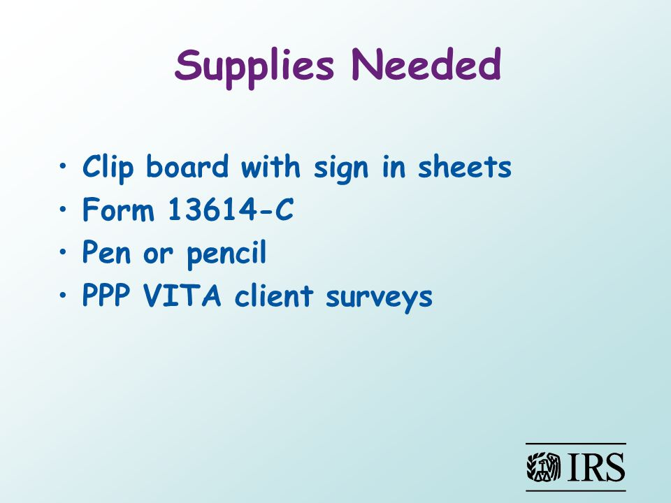 Supplies Needed Clip board with sign in sheets Form 13614-C Pen or pencil PPP VITA client surveys