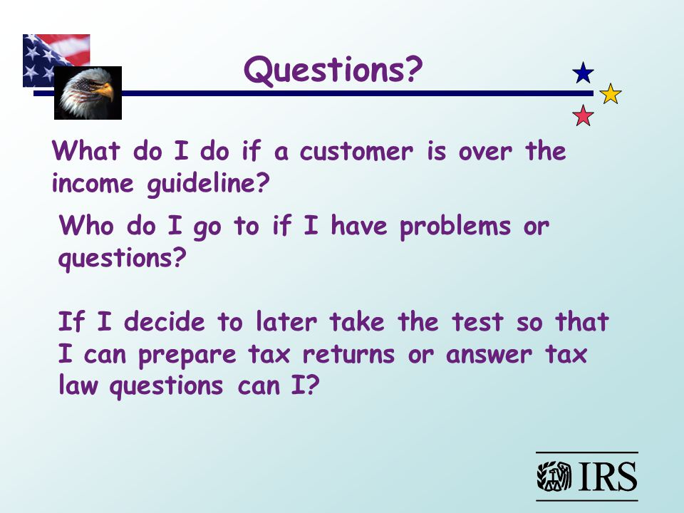 What do I do if a customer is over the income guideline? Who do I go to if I have problems or questions? If I decide to later take the test so that I