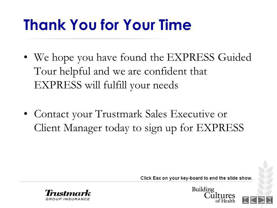 We hope you have found the EXPRESS Guided Tour helpful and we are confident that EXPRESS will fulfill your needs Contact your Trustmark Sales Executive or Client Manager today to sign up for EXPRESS Thank You for Your Time Click Esc on your key-board to end the slide show.