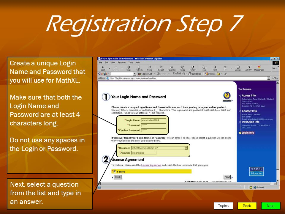 TopicsBackNext Registration Step 7 Create a unique Login Name and Password that you will use for MathXL.