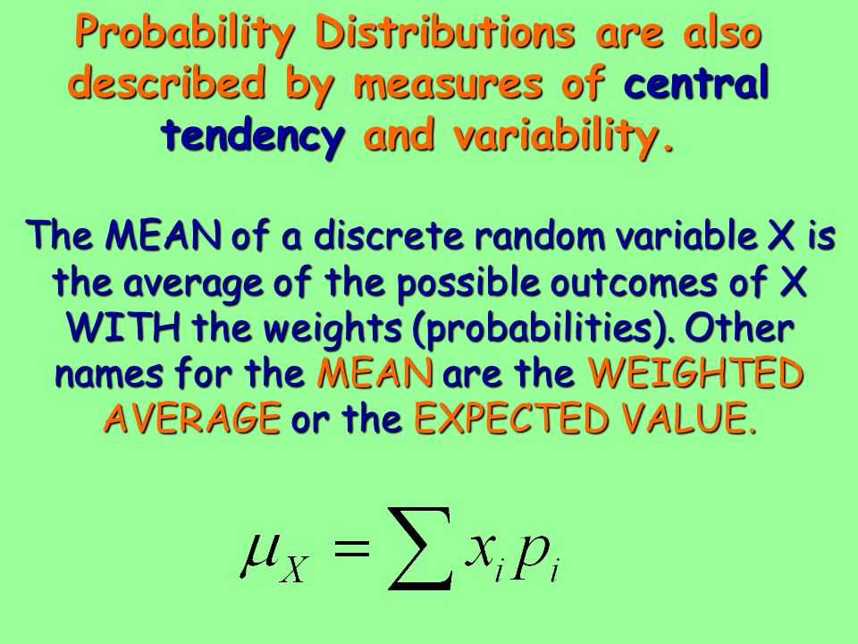 Probability Distributions are also described by measures of central tendency and variability. The MEAN of a discrete random variable X is the average