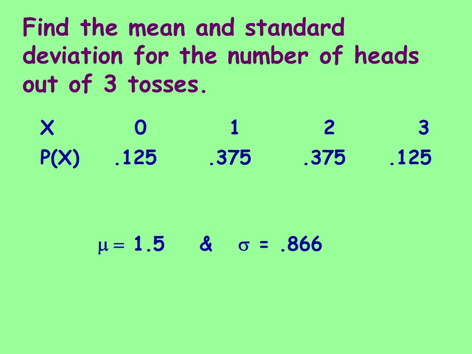 Find the mean and standard deviation for the number of heads out of 3 tosses. X0123X0123 P(X).125.375.375.125 1.5 & =.866