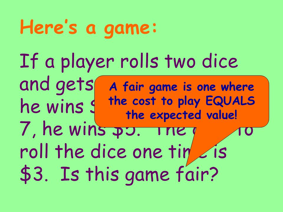 Heres a game: If a player rolls two dice and gets a sum of 2 or 12, he wins $20. If he gets a 7, he wins $5. The cost to roll the dice one time is $3.