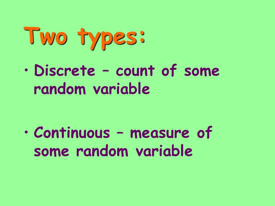 Two types: Discrete – count of some random variable Continuous – measure of some random variable