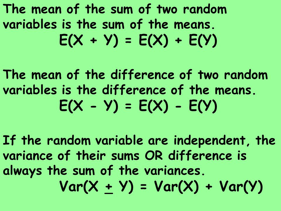 The mean of the sum of two random variables is the sum of the means. E(X + Y) = E(X) + E(Y) The mean of the difference of two random variables is the