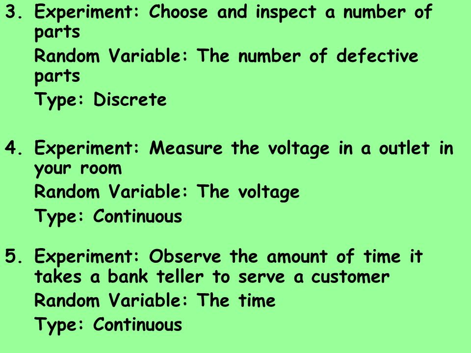 3.Experiment: Choose and inspect a number of parts Random Variable: The number of defective parts Type: Discrete 4.Experiment: Measure the voltage in