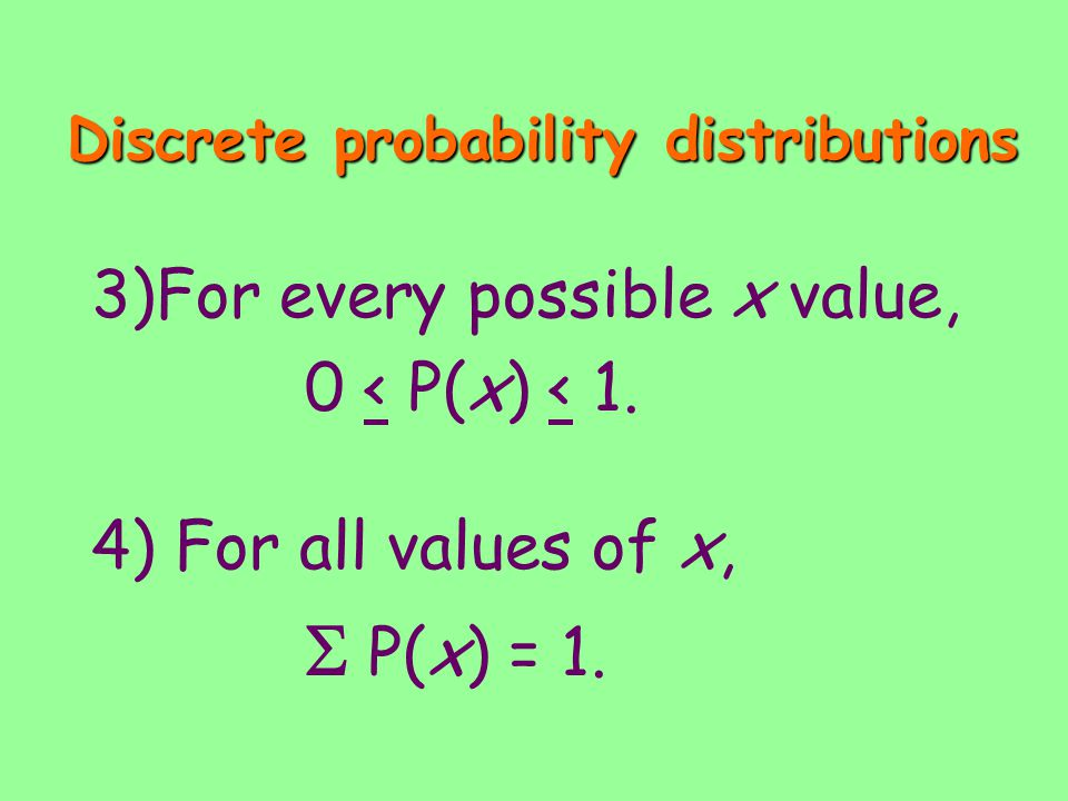 Discrete probability distributions 3)For every possible x value, 0 < P(x) < 1. 4) For all values of x, P(x) = 1.