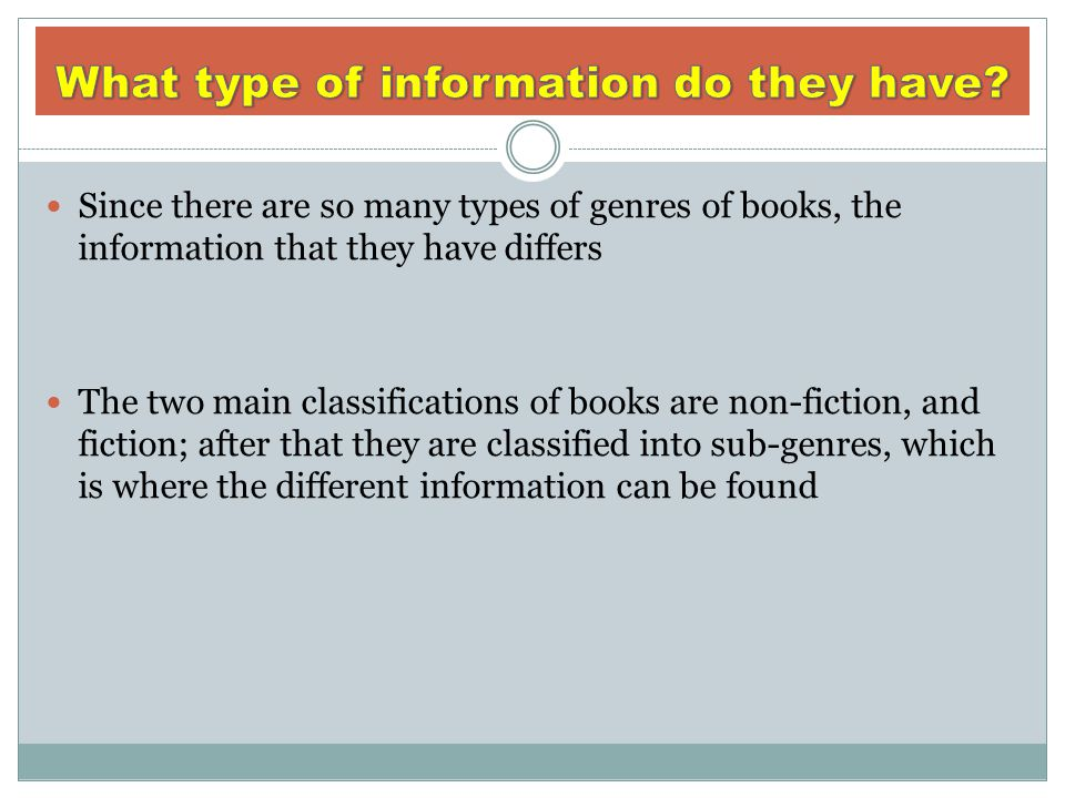 Since there are so many types of genres of books, the information that they have differs The two main classifications of books are non-fiction, and fi