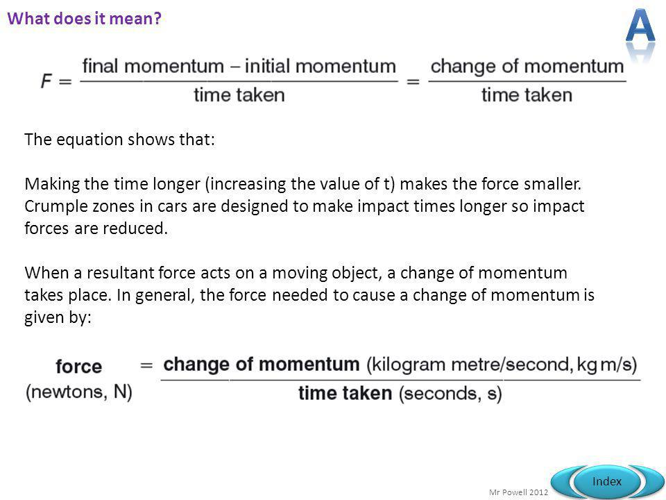Mr Powell 2012 Index What does it mean? The equation shows that: Making the time longer (increasing the value of t) makes the force smaller. Crumple z