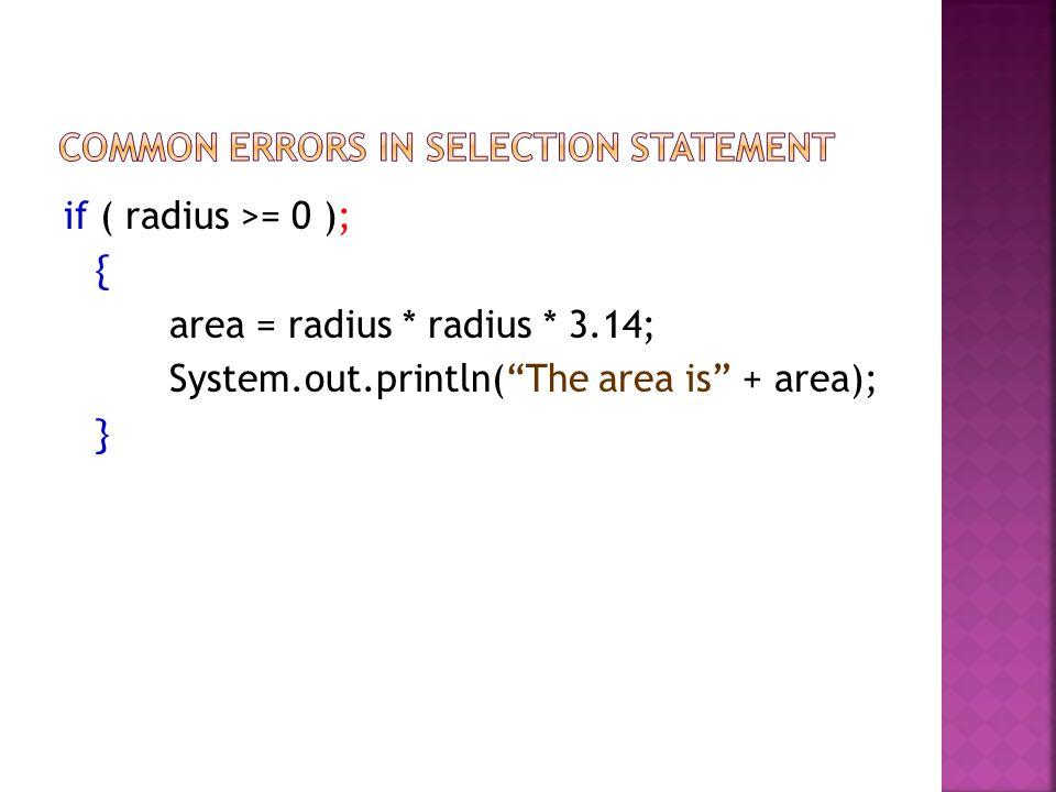 if ( radius >= 0 ); { area = radius * radius * 3.14; System.out.println(The area is + area); }