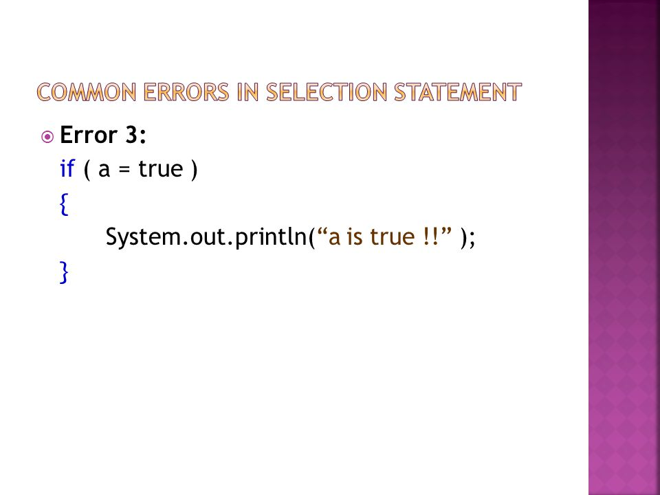 Error 3: if ( a = true ) { System.out.println(a is true !! ); }