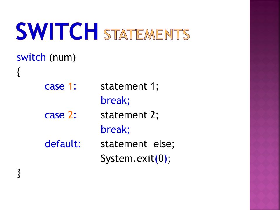 switch (num) { case 1:statement 1; break; case 2:statement 2; break; default:statement else; System.exit(0); }