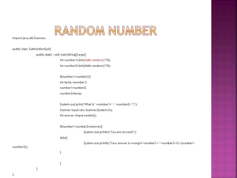 import java.util.Scanner; public class SubtractionQuiz{ public static void main(String[] args){ int number1=(int)(Math.random()*10); int number2=(int)(Math.random()*10); if(number1<number2){ int temp =number1; number1=number2; number2=temp; System.out.print( What is +number1+ - +number2+ .