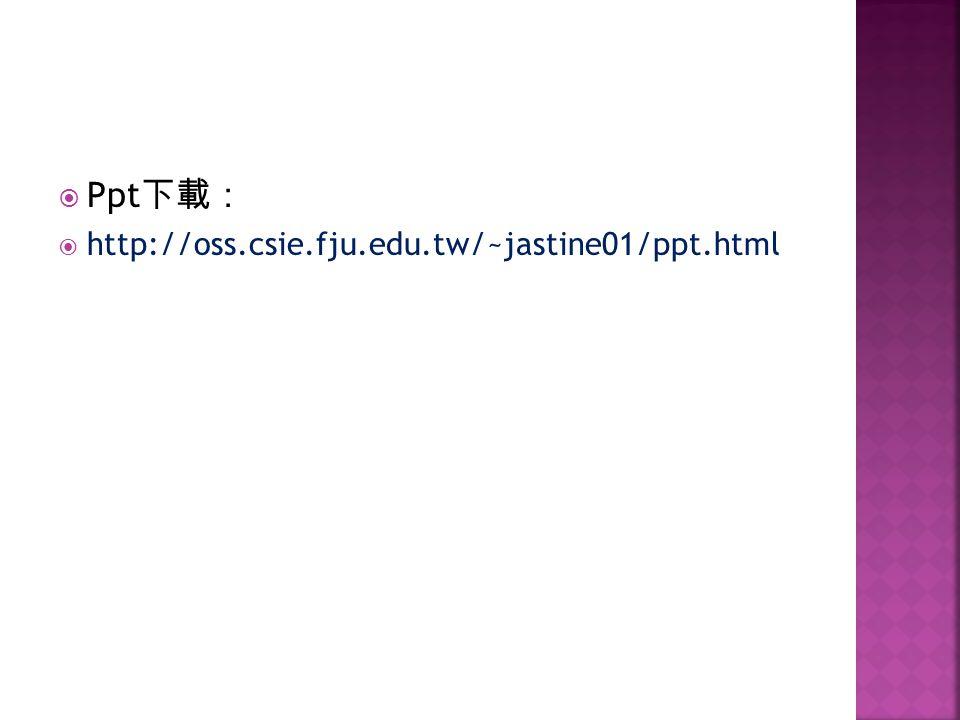 Ppt http://oss.csie.fju.edu.tw/~jastine01/ppt.html