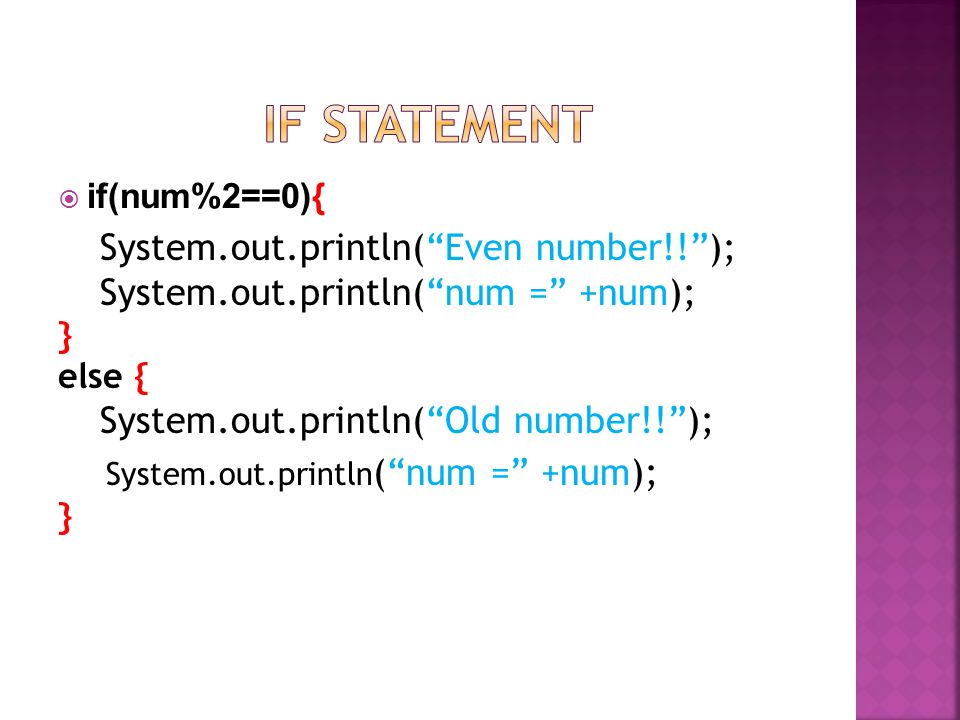 if(num%2==0){ System.out.println(Even number!!); System.out.println(num = +num); } else { System.out.println(Old number!!); System.out.println (num =