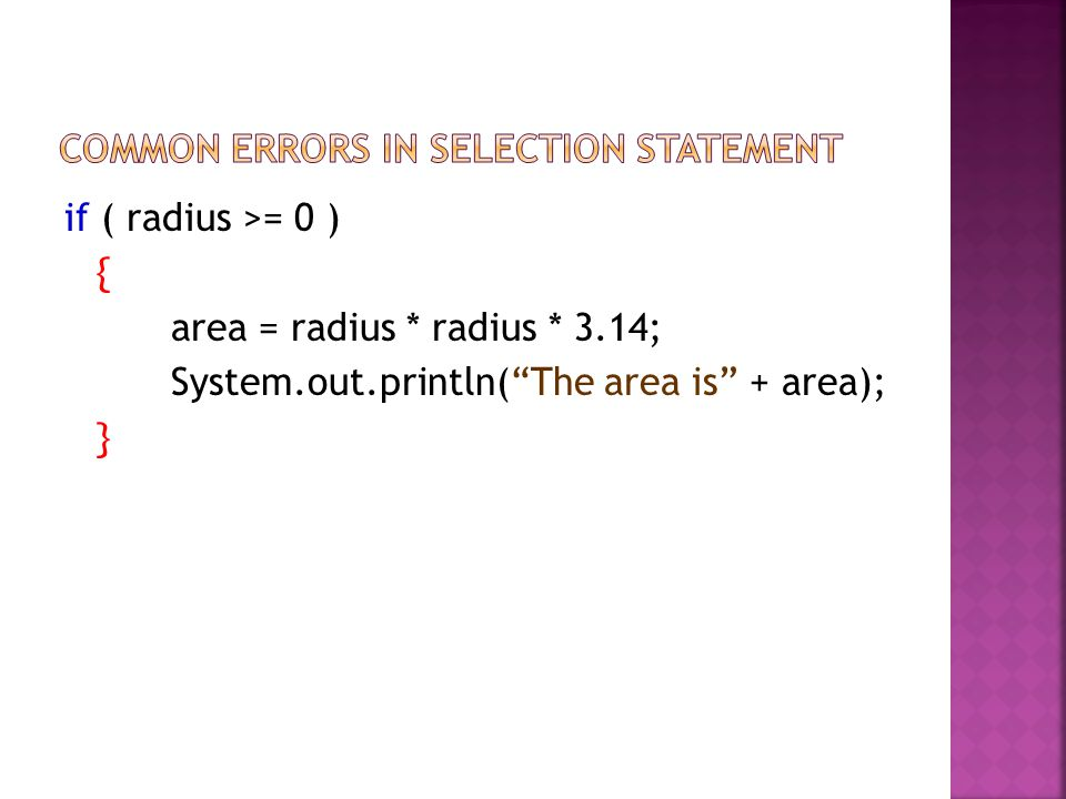 if ( radius >= 0 ) { area = radius * radius * 3.14; System.out.println(The area is + area); }