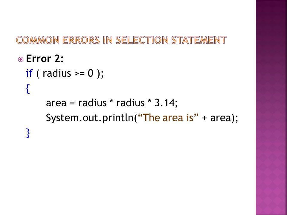 Error 2: if ( radius >= 0 ); { area = radius * radius * 3.14; System.out.println(The area is + area); }