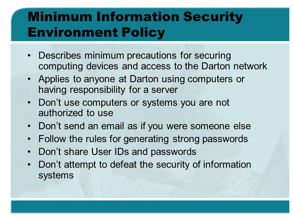 Minimum Information Security Environment Policy Describes minimum precautions for securing computing devices and access to the Darton network Applies to anyone at Darton using computers or having responsibility for a server Dont use computers or systems you are not authorized to use Dont send an email as if you were someone else Follow the rules for generating strong passwords Dont share User IDs and passwords Dont attempt to defeat the security of information systems