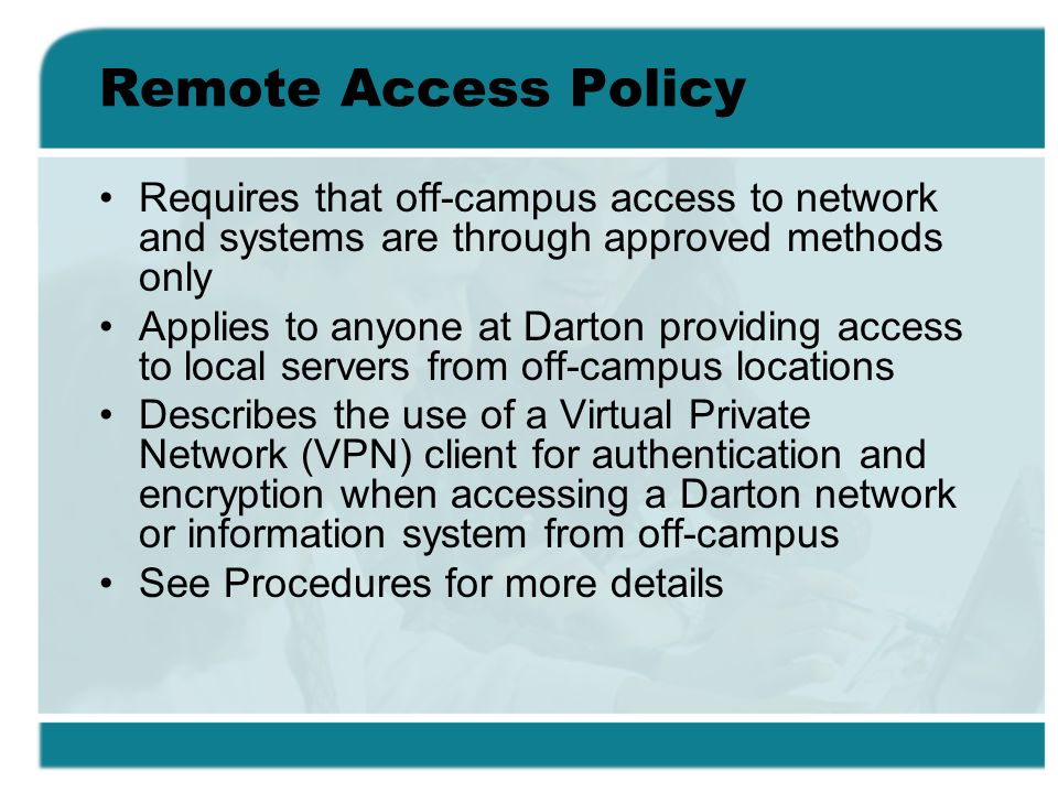 Remote Access Policy Requires that off-campus access to network and systems are through approved methods only Applies to anyone at Darton providing access to local servers from off-campus locations Describes the use of a Virtual Private Network (VPN) client for authentication and encryption when accessing a Darton network or information system from off-campus See Procedures for more details