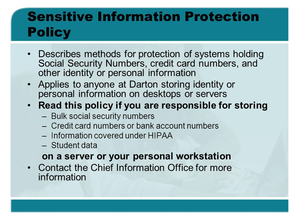 Sensitive Information Protection Policy Describes methods for protection of systems holding Social Security Numbers, credit card numbers, and other id