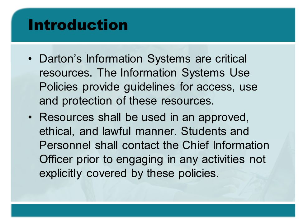 Introduction Dartons Information Systems are critical resources. The Information Systems Use Policies provide guidelines for access, use and protectio