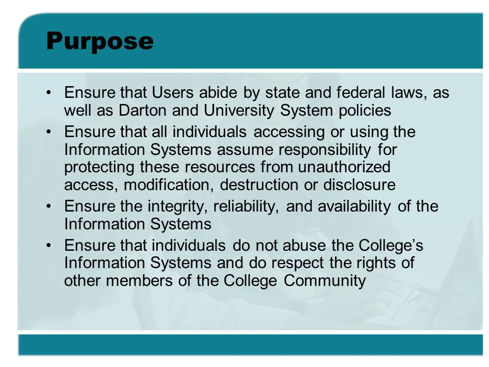 Purpose Ensure that Users abide by state and federal laws, as well as Darton and University System policies Ensure that all individuals accessing or u