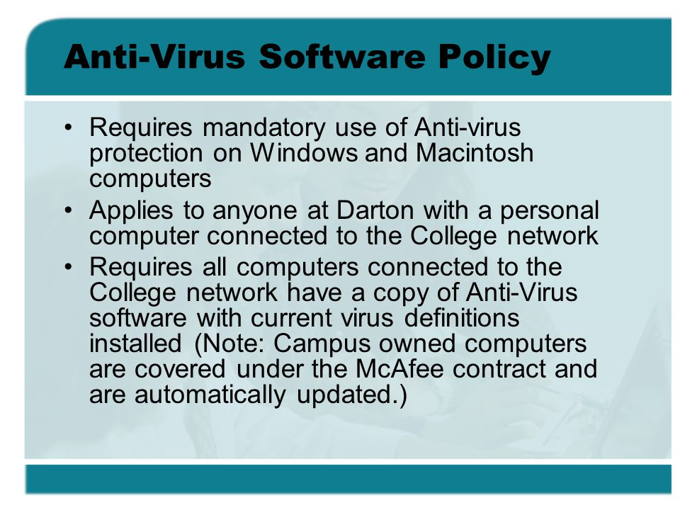 Anti-Virus Software Policy Requires mandatory use of Anti-virus protection on Windows and Macintosh computers Applies to anyone at Darton with a perso