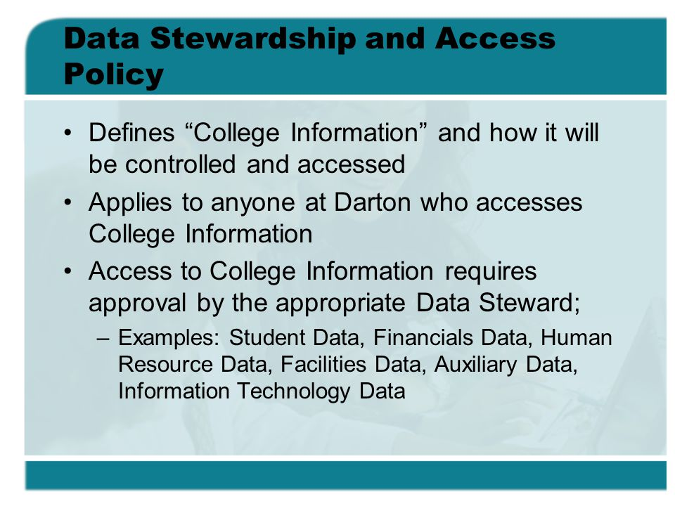 Data Stewardship and Access Policy Defines College Information and how it will be controlled and accessed Applies to anyone at Darton who accesses College Information Access to College Information requires approval by the appropriate Data Steward; –Examples: Student Data, Financials Data, Human Resource Data, Facilities Data, Auxiliary Data, Information Technology Data