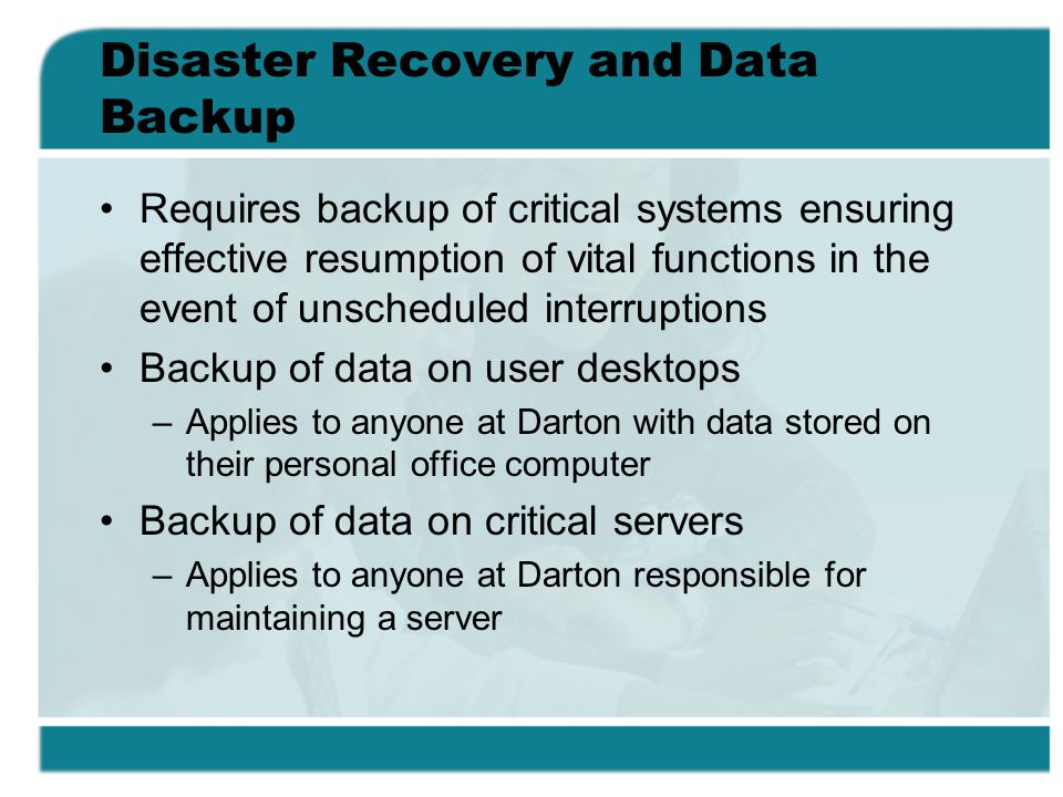 Disaster Recovery and Data Backup Requires backup of critical systems ensuring effective resumption of vital functions in the event of unscheduled interruptions Backup of data on user desktops –Applies to anyone at Darton with data stored on their personal office computer Backup of data on critical servers –Applies to anyone at Darton responsible for maintaining a server
