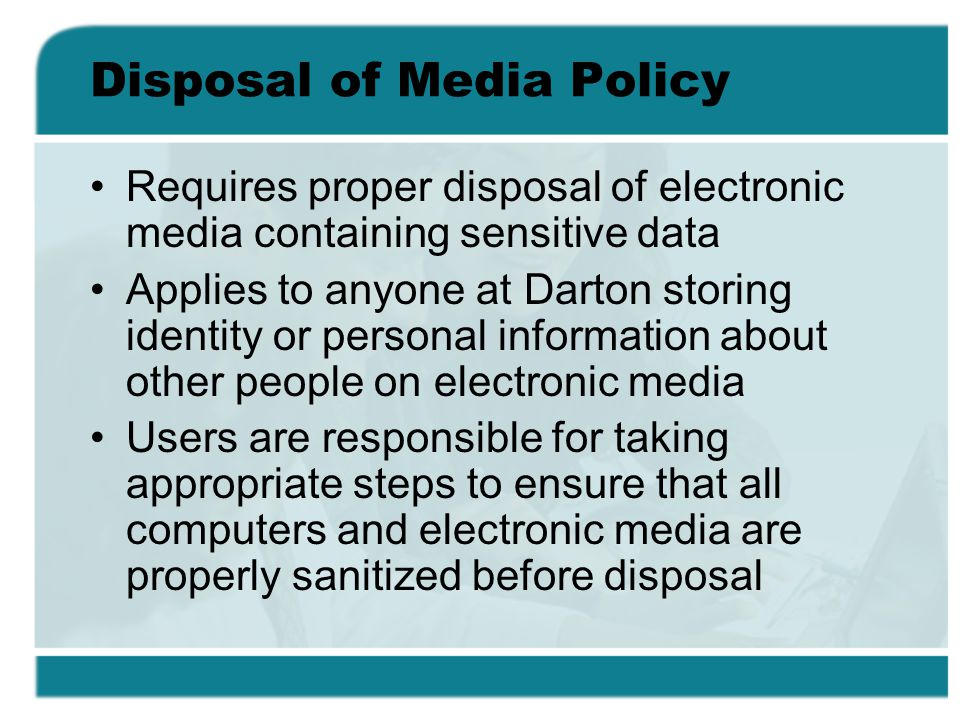 Disposal of Media Policy Requires proper disposal of electronic media containing sensitive data Applies to anyone at Darton storing identity or personal information about other people on electronic media Users are responsible for taking appropriate steps to ensure that all computers and electronic media are properly sanitized before disposal