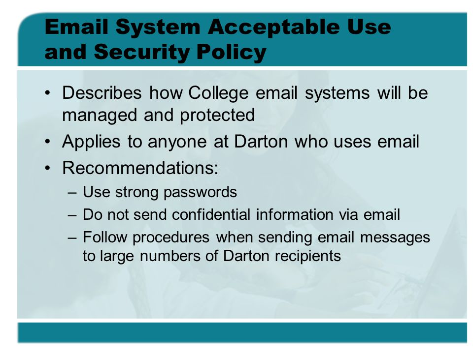 Email System Acceptable Use and Security Policy Describes how College email systems will be managed and protected Applies to anyone at Darton who uses