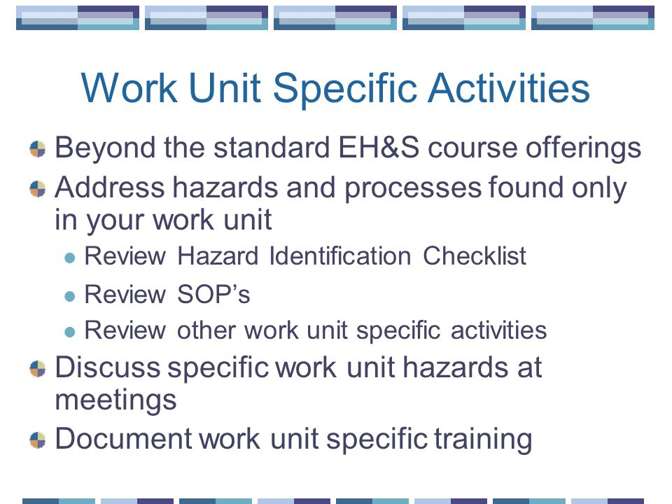 Work Unit Specific Activities Beyond the standard EH&S course offerings Address hazards and processes found only in your work unit Review Hazard Identification Checklist Review SOPs Review other work unit specific activities Discuss specific work unit hazards at meetings Document work unit specific training