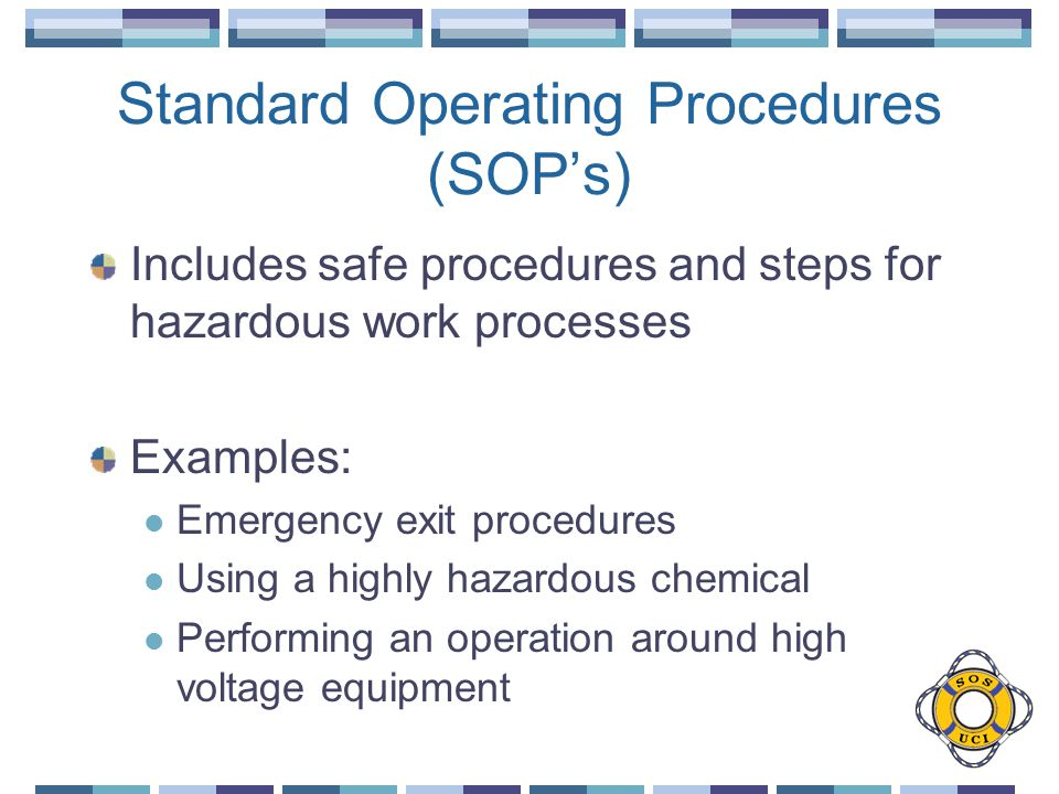 Standard Operating Procedures (SOPs) Includes safe procedures and steps for hazardous work processes Examples: Emergency exit procedures Using a highly hazardous chemical Performing an operation around high voltage equipment